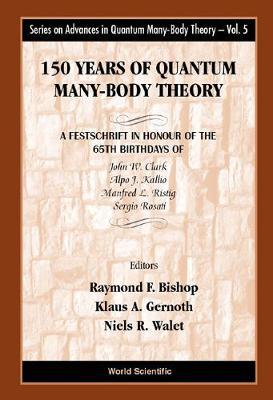 150 Years Of Quantum Many-body Theory: A Festschrift In Honour Of The 65th Birthdays Of John W Clark, Alpo J Kallio, Manfred L Ristig & Sergio Rosati - Series On Advances In Quantum Many-body Theory 5 (Hardback)