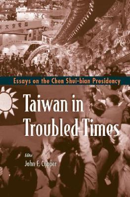 Taiwan In Troubled Times: Essays On The Chen Shui-bian Presidency (Hardback)