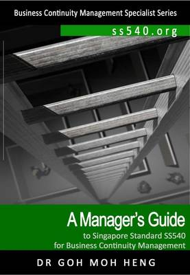 A Manager's Guide to Singapore Standard Ss540 for Business Continuity Management - Business Continuity Management Series (Paperback)