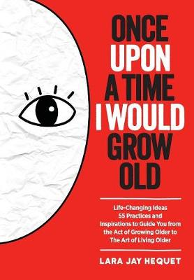 Once Upon a Time I Would Grow Old: Life-Changing Ideas, 55 Practices and Inspirations to Guide You from the Act of Growing Older to the Art of Living Older (Paperback)