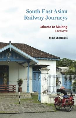 South East Asian Railway Journeys: Jakarta to Malang (South Java) - South East Asian Railway Journeys 4 (Paperback)