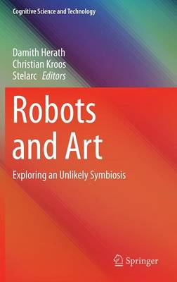 Robots and Art: Exploring an Unlikely Symbiosis - Cognitive Science and Technology (Hardback)