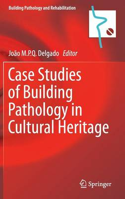 Case Studies of Building Pathology in Cultural Heritage - Building Pathology and Rehabilitation 7 (Hardback)