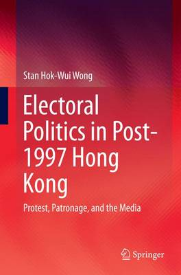 Electoral Politics in Post-1997 Hong Kong: Protest, Patronage, and the Media (Paperback)