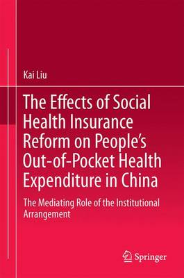 The Effects of Social Health Insurance Reform on People's Out-of-Pocket Health Expenditure in China: The Mediating Role of the Institutional Arrangement (Hardback)