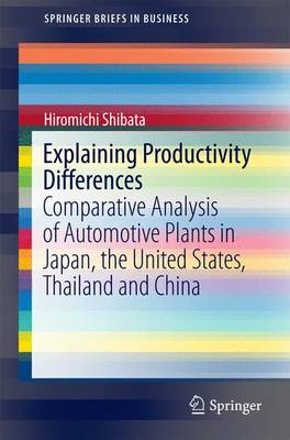 Explaining Productivity Differences: Comparative Analysis of Automotive Plants in Japan, the United States, Thailand and China - SpringerBriefs in Business (Paperback)