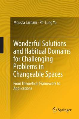 Wonderful Solutions and Habitual Domains for Challenging Problems in Changeable Spaces: From Theoretical Framework to Applications (Hardback)