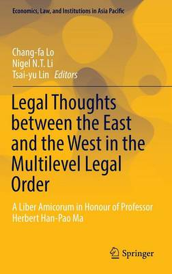 Legal Thoughts between the East and the West in the Multilevel Legal Order: A Liber Amicorum in Honour of Professor Herbert Han-Pao Ma - Economics, Law, and Institutions in Asia Pacific (Hardback)