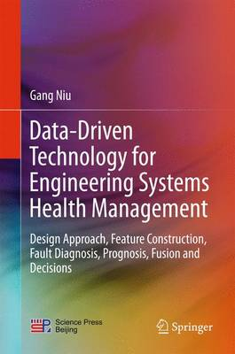 Data-Driven Technology for Engineering Systems Health Management: Design Approach, Feature Construction, Fault Diagnosis, Prognosis, Fusion and Decisions (Hardback)