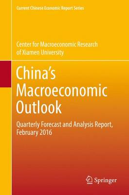 China's Macroeconomic Outlook: Quarterly Forecast and Analysis Report, February 2016 - Current Chinese Economic Report Series (Hardback)