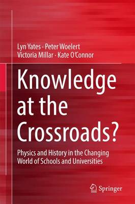 Knowledge at the Crossroads?: Physics and History in the Changing World of Schools and Universities (Hardback)