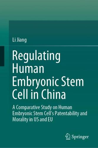 Regulating Human Embryonic Stem Cell in China: A Comparative Study on Human Embryonic Stem Cell's Patentability and Morality in US and EU (Hardback)