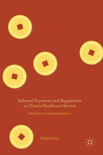 Informal Payments and Regulations in China's Healthcare System: Red Packets and Institutional Reform (Hardback)