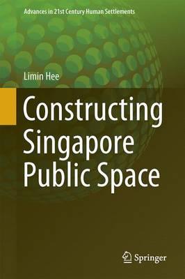Constructing Singapore Public Space - Advances in 21st Century Human Settlements (Hardback)