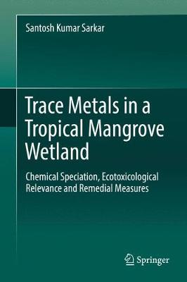 Trace Metals in a Tropical Mangrove Wetland: Chemical Speciation, Ecotoxicological Relevance and Remedial Measures (Hardback)