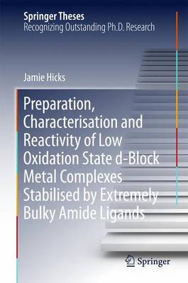 Preparation, Characterisation and Reactivity of Low Oxidation State d-Block Metal Complexes Stabilised by Extremely Bulky Amide Ligands - Springer Theses (Hardback)