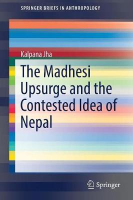 The Madhesi Upsurge and the Contested Idea of Nepal - SpringerBriefs in Anthropology (Paperback)