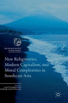 New Religiosities, Modern Capitalism, and Moral Complexities in Southeast Asia - Religion and Society in Asia Pacific (Hardback)
