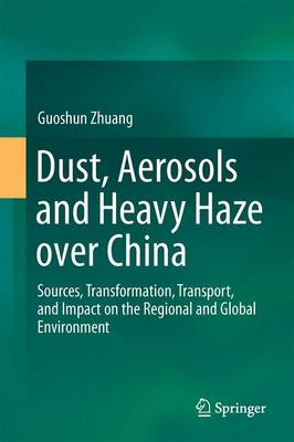 Dust, Aerosols and Heavy Haze over China: Sources, Transformation, Transport, and Impact on the Regional and Global Environment (Hardback)