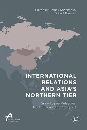 International Relations and Asia's Northern Tier: Sino-Russia Relations, North Korea, and Mongolia - Asan-Palgrave Macmillan Series (Hardback)