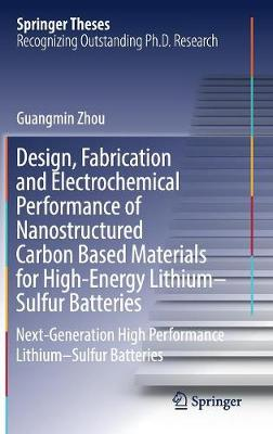 Design, Fabrication and Electrochemical Performance of Nanostructured Carbon Based Materials for High-Energy Lithium-Sulfur Batteries: Next-Generation High Performance Lithium-Sulfur Batteries - Springer Theses (Hardback)