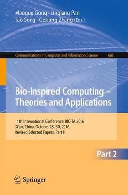 Bio-inspired Computing - Theories and Applications: 11th International Conference, BIC-TA 2016, Xi'an, China, October 28-30, 2016, Revised Selected Papers, Part II - Communications in Computer and Information Science 682 (Paperback)