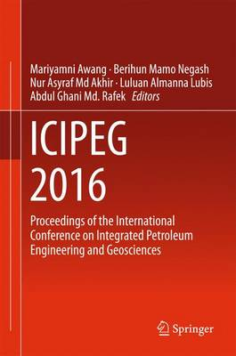 ICIPEG 2016: Proceedings of the International Conference on Integrated Petroleum Engineering and Geosciences (Hardback)