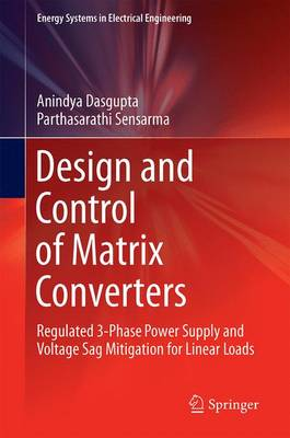 Design and Control of Matrix Converters: Regulated 3-Phase Power Supply and Voltage Sag Mitigation for Linear Loads - Energy Systems in Electrical Engineering (Hardback)