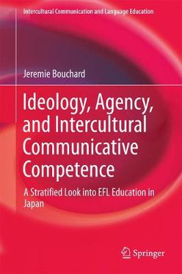 Ideology, Agency, and Intercultural Communicative Competence: A Stratified Look into EFL Education in Japan - Intercultural Communication and Language Education (Hardback)