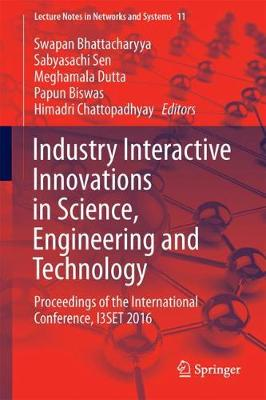 Industry Interactive Innovations in Science, Engineering and Technology: Proceedings of the International Conference, I3SET 2016 - Lecture Notes in Networks and Systems 11 (Paperback)
