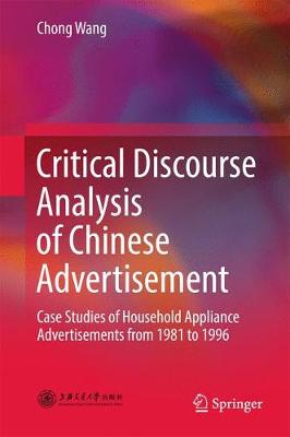 Critical Discourse Analysis of Chinese Advertisement: Case Studies of Household Appliance Advertisements from 1981 to 1996 (Hardback)