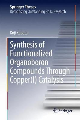 Synthesis of Functionalized Organoboron Compounds Through Copper(I) Catalysis - Springer Theses (Hardback)