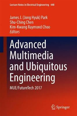 Advanced Multimedia and Ubiquitous Engineering: MUE/FutureTech 2017 - Lecture Notes in Electrical Engineering 448 (Hardback)