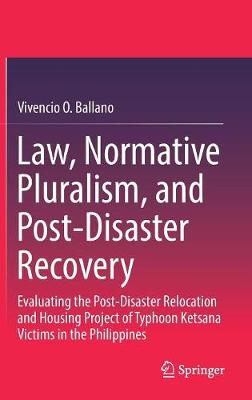 Law, Normative Pluralism, and Post-Disaster Recovery: Evaluating the Post-Disaster Relocation and Housing Project of Typhoon Ketsana Victims in the Philippines (Hardback)