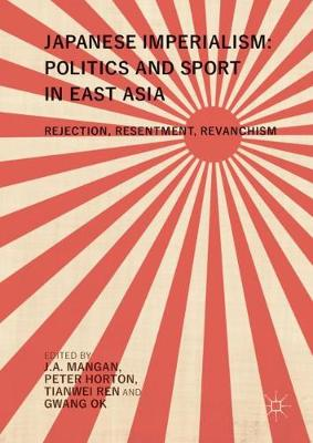 Japanese Imperialism: Politics and Sport in East Asia: Rejection, Resentment, Revanchism (Hardback)