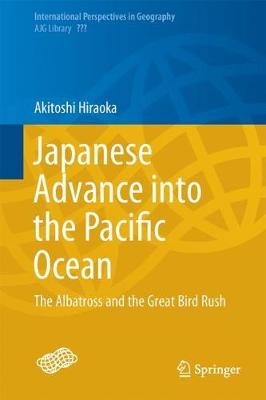 Japanese Advance into the Pacific Ocean: The Albatross and the Great Bird Rush - International Perspectives in Geography 7 (Hardback)