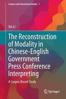 The Reconstruction of Modality in Chinese-English Government Press Conference Interpreting: A Corpus-Based Study - Corpora and Intercultural Studies 1 (Hardback)