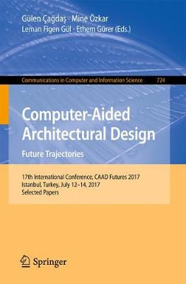 Computer-Aided Architectural Design. Future Trajectories: 17th International Conference, CAAD Futures 2017, Istanbul, Turkey, July 12-14, 2017, Selected Papers - Communications in Computer and Information Science 724 (Paperback)