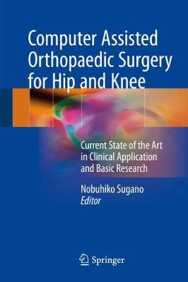 Computer Assisted Orthopaedic Surgery for Hip and Knee: Current State of the Art in Clinical Application and Basic Research (Hardback)