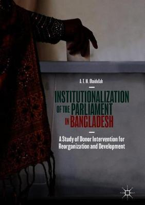 Institutionalization of the Parliament in Bangladesh: A Study of Donor Intervention for Reorganization and Development (Hardback)