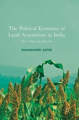 The Political Economy of Land Acquisition in India: How a Village Stops Being One (Hardback)