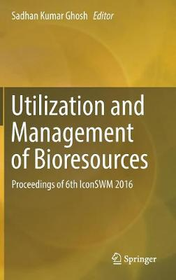 Utilization and Management of Bioresources: Proceedings of 6th IconSWM 2016 (Hardback)