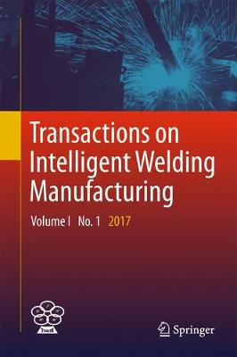 Transactions on Intelligent Welding Manufacturing: Volume I No. 1  2017 - Transactions on Intelligent Welding Manufacturing (Hardback)