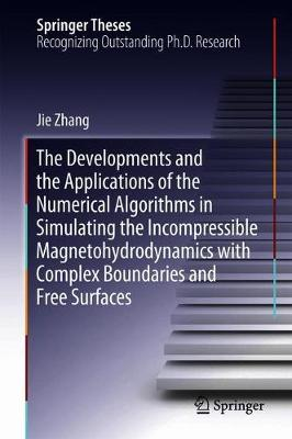 The Developments and the Applications of the Numerical Algorithms in Simulating the Incompressible Magnetohydrodynamics with Complex Boundaries and Free Surfaces - Springer Theses (Hardback)