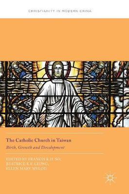 The Catholic Church in Taiwan: Birth, Growth and Development - Christianity in Modern China (Hardback)