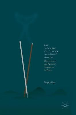 The Japanese Culture of Mourning Whales: Whale Graves and Memorial Monuments in Japan (Hardback)
