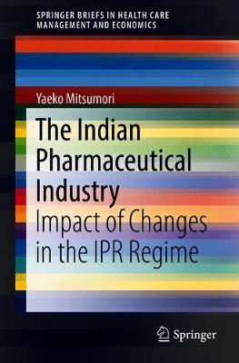 The Indian Pharmaceutical Industry: Impact of Changes in the IPR Regime - SpringerBriefs in Health Care Management and Economics (Paperback)