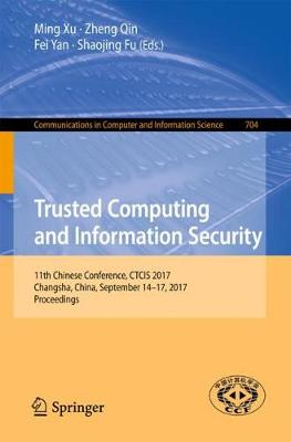 Trusted Computing and Information Security: 11th Chinese Conference, CTCIS 2017, Changsha, China, September 14-17, 2017, Proceedings - Communications in Computer and Information Science 704 (Paperback)