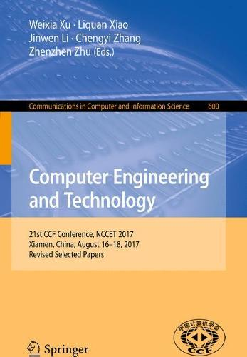 Computer Engineering and Technology: 21st CCF Conference, NCCET 2017, Xiamen, China, August 16-18, 2017, Revised Selected Papers - Communications in Computer and Information Science 600 (Paperback)
