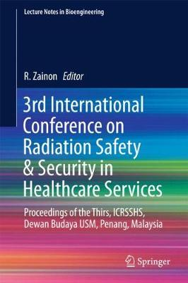 3rd International Conference on Radiation Safety & Security in Healthcare Services: Proceedings of the Thirs, ICRSSHS, Dewan Budaya USM, Penang, Malaysia - Lecture Notes in Bioengineering (Hardback)